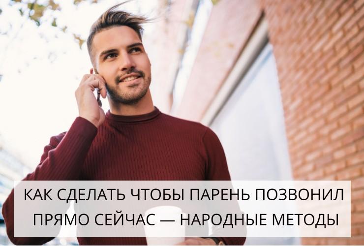 как сделать чтобы парень позвонил прямо сейчас народные методы