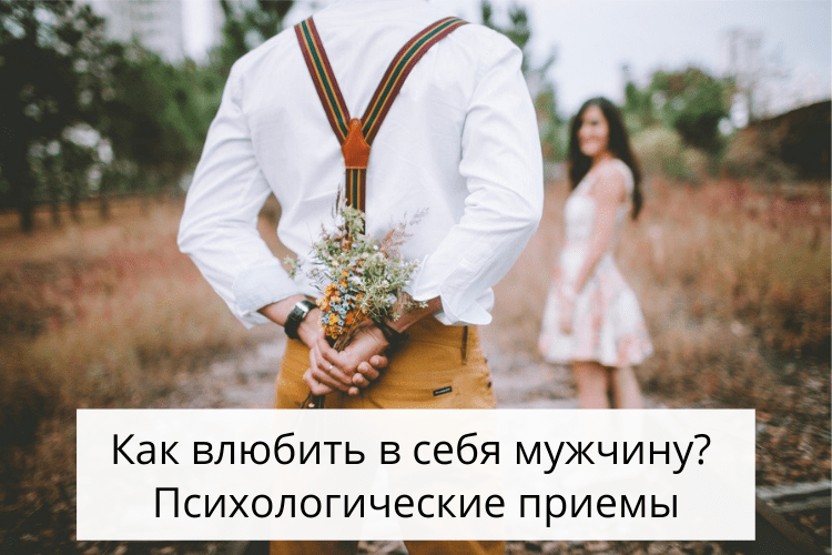 Как влюбить в себя мужчину с помощью психологических приемов